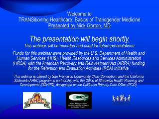 Welcome to  TRANSitioning  Healthcare:  Basics  of Transgender  Medicine Presented by  Nick Gorton, MD