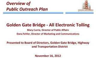 Golden Gate Bridge - All Electronic Tolling Mary Currie, Director of Public Affairs Dana Fehler, Director of Marketing a