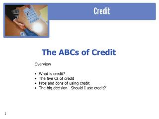 The ABCs of Credit Overview  What is credit?  The five Cs of credit  Pros and cons of using credit  The big decision—S