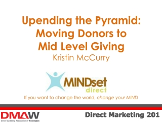 Upending the Pyramid: Moving Donors to  Mid Level Giving K ristin McCurry If you want to change the world,  change your