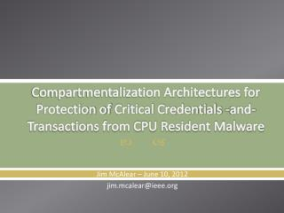 Compartmentalization Architectures for Protection of  Critical Credentials - and- Transactions from CPU Resident Malware
