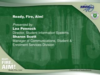 Ready, Fire, Aim! Presented by: Lea Pennock Director, Student Information Systems Sharon Scott
