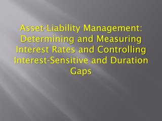 Asset-Liability Management:  Determining and Measuring Interest Rates and Controlling Interest-Sensitive and Duration Ga