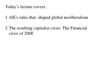 Today's lecture covers:  AICs rules that  shaped global neoliberalism The resulting capitalist crisis: The Financial c