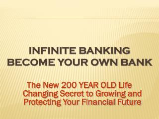 INFINITE BANKING BECOME YOUR OWN BANK
