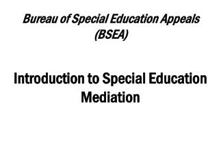 Bureau of Special Education Appeals (BSEA) Introduction to Special Education Mediation