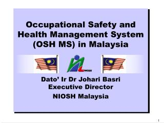 Occupational Safety and Health Management System (OSH MS) in Malaysia Dato' Ir Dr Johari Basri Executive Director NIOSH