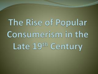 The Rise of Popular Consumerism in the Late 19 th Century