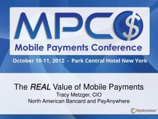 The REAL Value of Mobile Payments Tracy Metzger, CIO North American Bancard and PayAnywhere