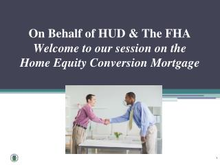 On Behalf of HUD & The FHA  Welcome to our session on the   Home Equity Conversion Mortgage