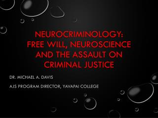 NEUROCRIMINOLOGY:  FREE  WILL, NEUROSCIENCE AND THE ASSAULT ON CRIMINAL JUSTICE