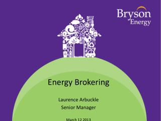 Energy Brokering Laurence Arbuckle Senior Manager March 12 2013