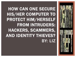How can one secure his/her computer to protect him/herself  from INTRUDERS:  hackers, scammers, and identity thieves? By