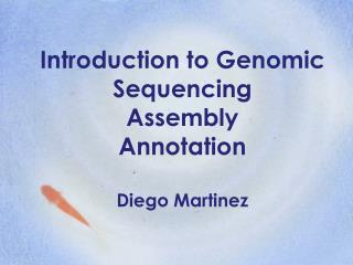 Introduction to Genomic  Sequencing Assembly Annotation Diego Martinez