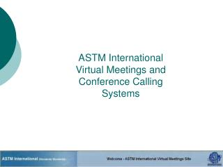 ASTM International Virtual Meetings and  Conference Calling  Systems