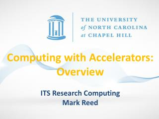 Computing with Accelerators:  Overview ITS Research Computing Mark Reed