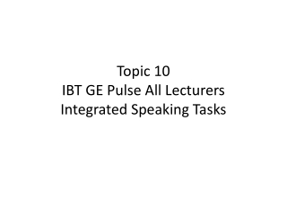 Topic 10 IBT GE Pulse All Lecturers Integrated Speaking Tasks