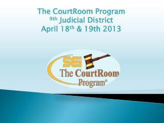 The CourtRoom Program 9th  Judicial District  April 18 th  & 19th 2013