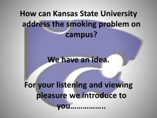 How can Kansas State University address the smoking problem on campus? We have an idea. For your listening and viewing