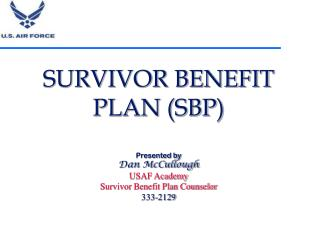 SURVIVOR BENEFIT PLAN (SBP) Presented by Dan McCullough USAF Academy Survivor Benefit Plan Counselor 333-2129