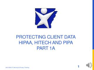 Protecting Client Data HIPAA, HITECH and PIPA Part 1A