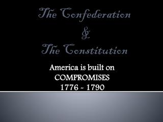 The Confederation  &  The Constitution