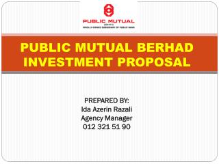 PUBLIC  MUTUAL BERHAD  INVESTMENT PROPOSAL PREPARED  BY:  Ida  Azerin Razali Agency Manager 012 321 51 90