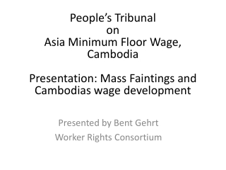 People's Tribunal on  Asia Minimum Floor Wage, Cambodia Presentation:  Mass  Faintings and  Cambodias  wage developmen