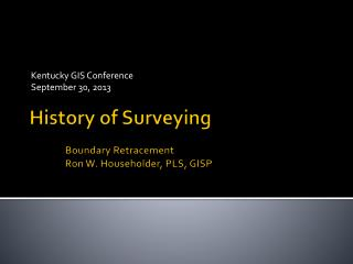 History of Surveying Boundary Retracement Ron W. Householder, PLS, GISP