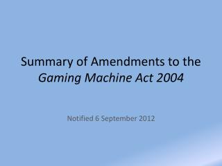 Summary of Amendments to the  Gaming Machine Act 2004