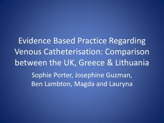 Evidence Based  P ractice  R egarding Venous  C atheterisation:  C omparison between the UK, Greece & Lithuania