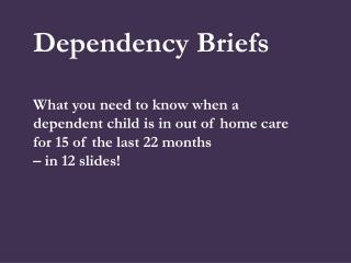 Dependency Briefs What you need to know when a dependent child is in out of home care for 15 of the last 22 months  – i