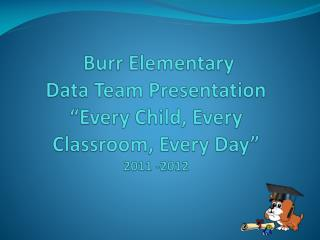"Burr Elementary Data Team Presentation ""Every Child, Every Classroom, Every Day"" 2011 -2012"