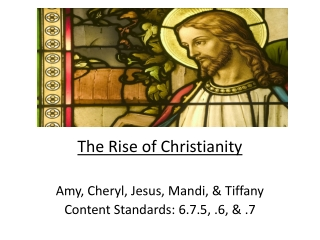 The Rise of Christianity  Amy, Cheryl, Jesus,  Mandi , & Tiffany Content Standards: 6.7.5, .6, & .7