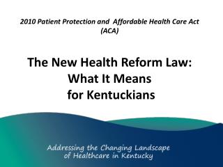 2010 Patient Protection and   Affordable Health Care  Act (ACA)  The  New  Health  Reform Law:  What It Means  for Kent