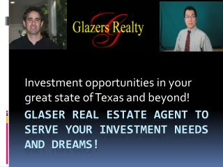 Glaser real estate agent to serve your investment needs and dreams!