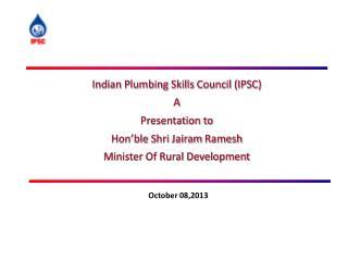 Indian Plumbing Skills Council (IPSC) A Presentation to  Hon'ble Shri Jairam Ramesh Minister Of Rural Development