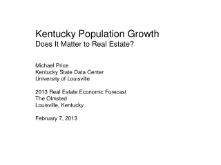 Kentucky Population Growth Does It Matter to Real Estate? Michael Price Kentucky State Data Center University of Louisvi