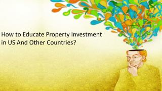How to  Educate Property Investment  in US  And Other  Countries ?