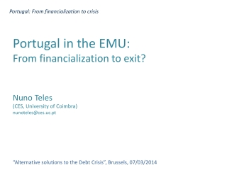 Portugal in the  EMU:  From  financialization  to exit? Nuno  Teles (CES, University of Coimbra) nunoteles@ces.uc.pt