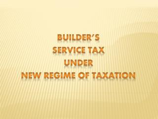 BUILDER'S SERVICE TAX  under  new regime of taxation