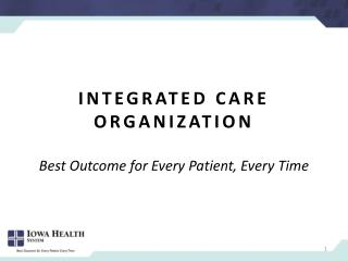 Integrated Care  OrganizatioN Best Outcome for Every  Patient,  Every  Time