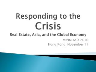 Responding to the  Crisis Real Estate, Asia, and the Global Economy