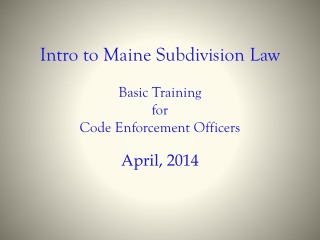 Intro to Maine Subdivision Law Basic Training  for  Code Enforcement Officers