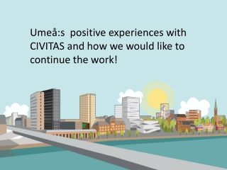 Umeå:s   positive  experiences with CIVITAS  and  how  we would like  to continue the  work!