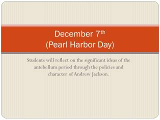 December 7 th (Pearl Harbor Day)