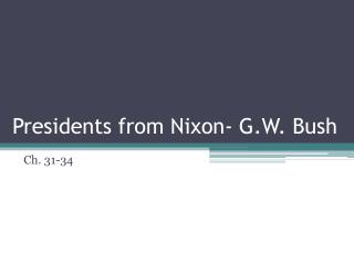 Presidents from  Nixon- G.W. Bush