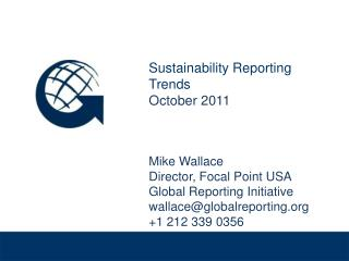 Sustainability Reporting Trends October 2011 Mike Wallace Director, Focal Point USA Global Reporting Initiative wallace