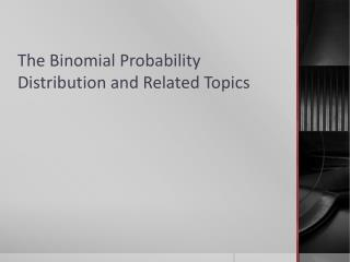 The Binomial Probability Distribution and Related Topics