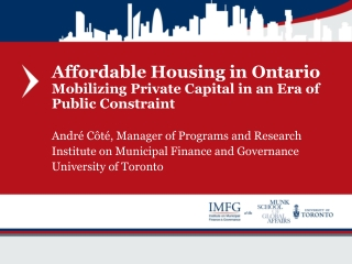 Affordable Housing in Ontario  Mobilizing Private Capital in an Era of Public Constraint André  Côté , Manager of Progr
